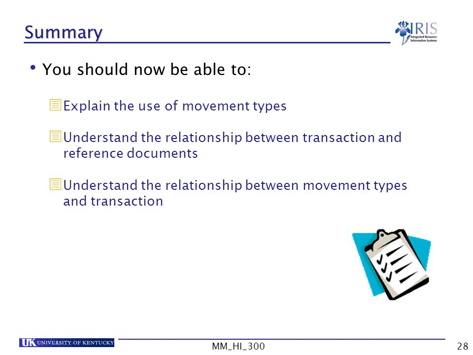 MM_HI_30028 Summary You should now be able to: Explain the use of movement types Understand the relationship between transaction and reference documents Understand the relationship between movement types and transaction