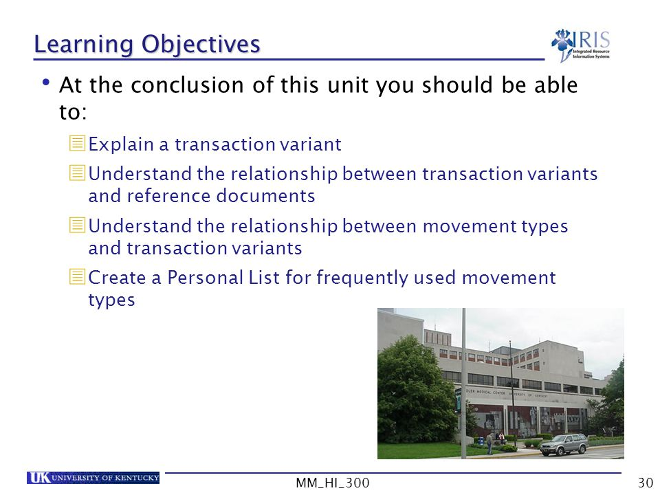 MM_HI_30030 Learning Objectives At the conclusion of this unit you should be able to: Explain a transaction variant Understand the relationship between transaction variants and reference documents Understand the relationship between movement types and transaction variants Create a Personal List for frequently used movement types