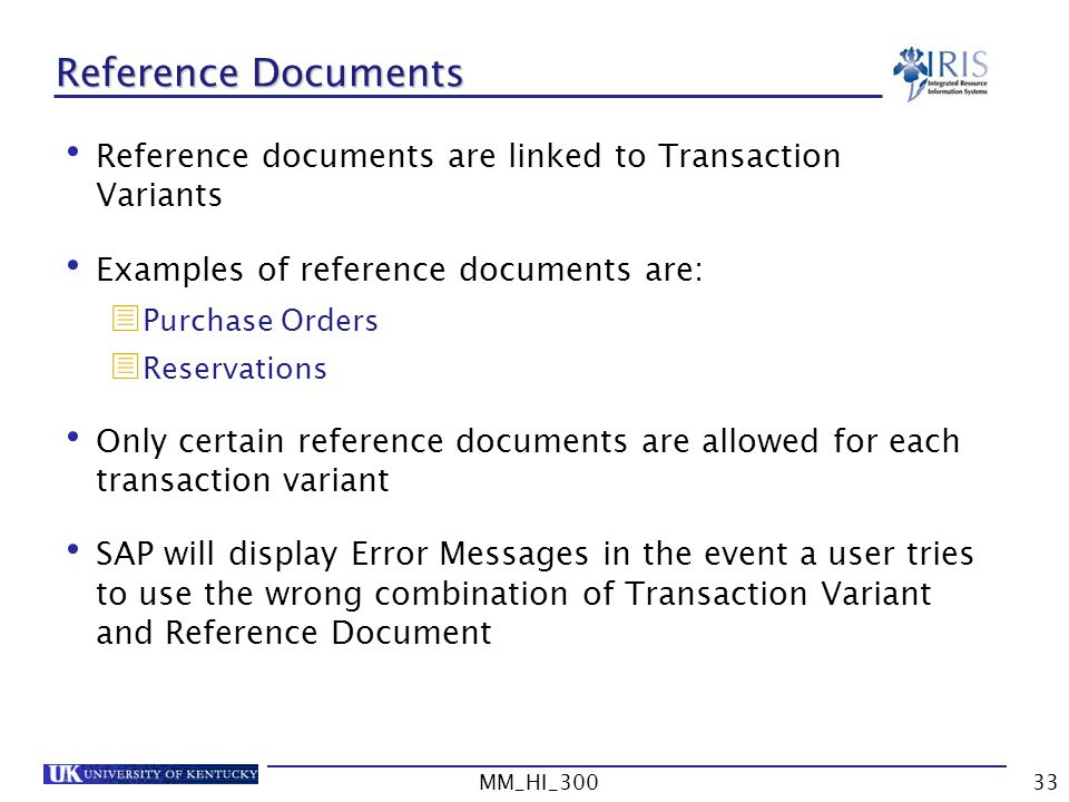 MM_HI_30033 Reference Documents Reference documents are linked to Transaction Variants Examples of reference documents are: Purchase Orders Reservations Only certain reference documents are allowed for each transaction variant SAP will display Error Messages in the event a user tries to use the wrong combination of Transaction Variant and Reference Document