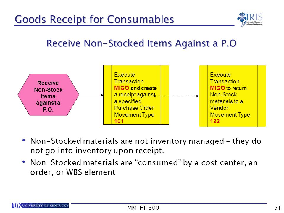 MM_HI_30051 Goods Receipt for Consumables Non-Stocked materials are not inventory managed – they do not go into inventory upon receipt.