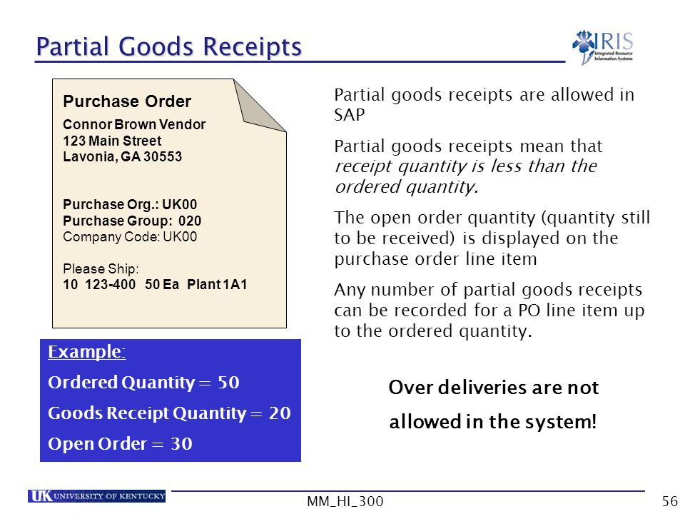 MM_HI_30056 Partial Goods Receipts Connor Brown Vendor 123 Main Street Lavonia, GA 30553 Purchase Org.: UK00 Purchase Group: 020 Company Code: UK00 Please Ship: 10 123-400 50 Ea Plant 1A1 Purchase Order Partial goods receipts are allowed in SAP Partial goods receipts mean that receipt quantity is less than the ordered quantity.