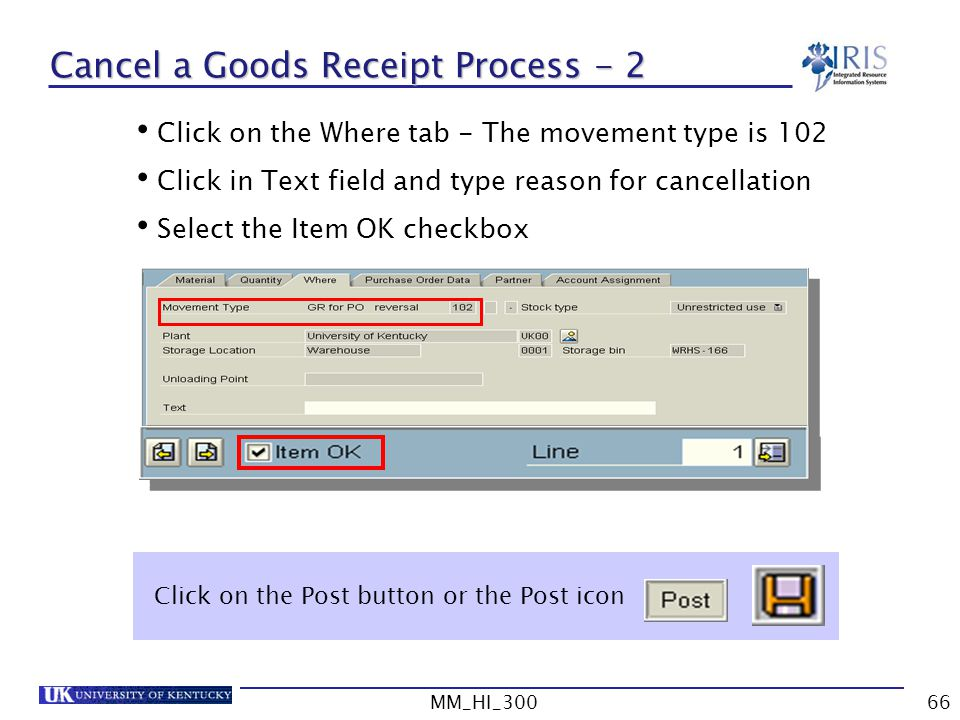 MM_HI_30066 Cancel a Goods Receipt Process - 2 Click on the Where tab - The movement type is 102 Click in Text field and type reason for cancellation Select the Item OK checkbox Click on the Post button or the Post icon