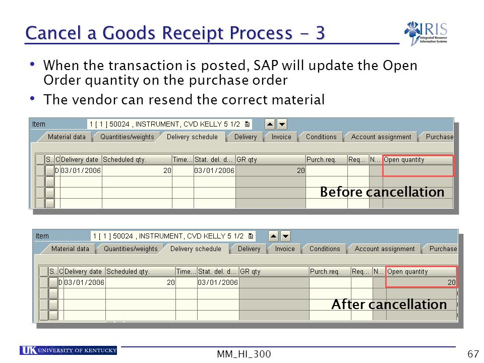 MM_HI_30067 Cancel a Goods Receipt Process - 3 Before cancellation After cancellation When the transaction is posted, SAP will update the Open Order quantity on the purchase order The vendor can resend the correct material