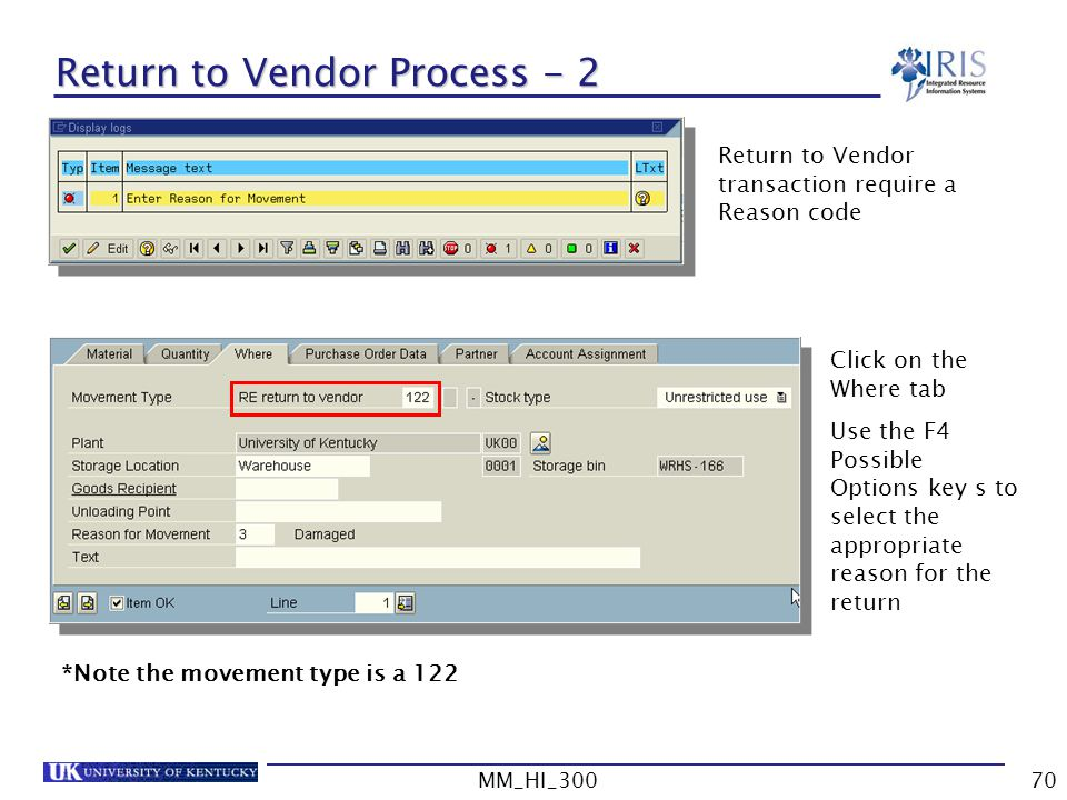 MM_HI_30070 Return to Vendor Process - 2 Return to Vendor transaction require a Reason code Click on the Where tab Use the F4 Possible Options key s to select the appropriate reason for the return *Note the movement type is a 122