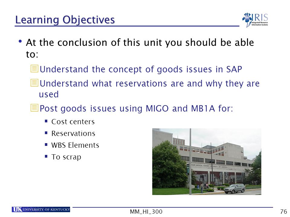 MM_HI_30076 Learning Objectives At the conclusion of this unit you should be able to: Understand the concept of goods issues in SAP Understand what reservations are and why they are used Post goods issues using MIGO and MB1A for: Cost centers Reservations WBS Elements To scrap