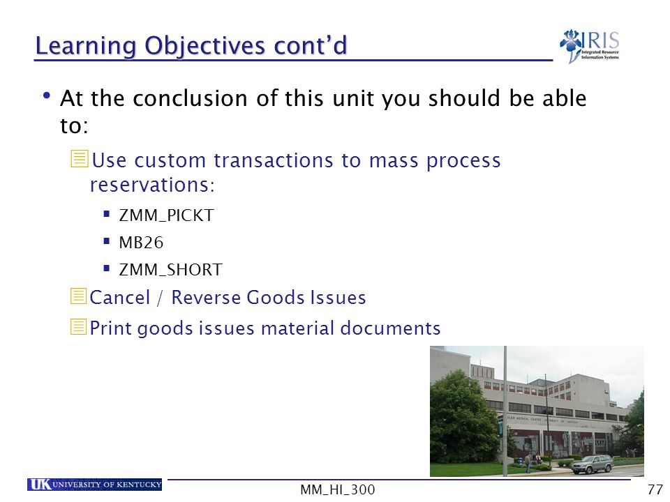 MM_HI_30077 Learning Objectives contd At the conclusion of this unit you should be able to: Use custom transactions to mass process reservations : ZMM_PICKT MB26 ZMM_SHORT Cancel / Reverse Goods Issues Print goods issues material documents