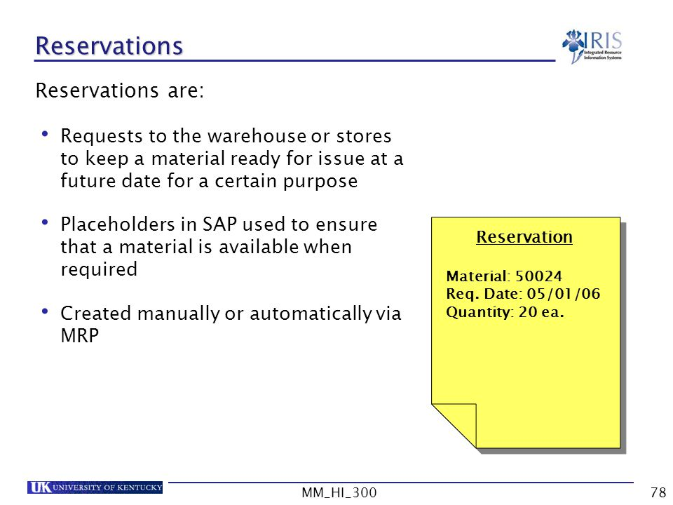 MM_HI_30078 Reservations Reservations are: Requests to the warehouse or stores to keep a material ready for issue at a future date for a certain purpose Placeholders in SAP used to ensure that a material is available when required Created manually or automatically via MRP Reservation Material: 50024 Req.