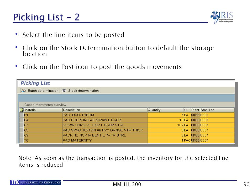 MM_HI_30090 Picking List - 2 Select the line items to be posted Click on the Stock Determination button to default the storage location Click on the Post icon to post the goods movements Note: As soon as the transaction is posted, the inventory for the selected line items is reduced