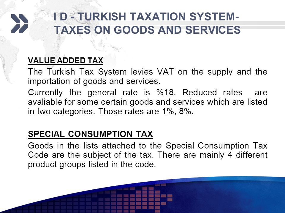 I D - TURKISH TAXATION SYSTEM- TAXES ON GOODS AND SERVICES VALUE ADDED TAX The Turkish Tax System levies VAT on the supply and the importation of goods and services.