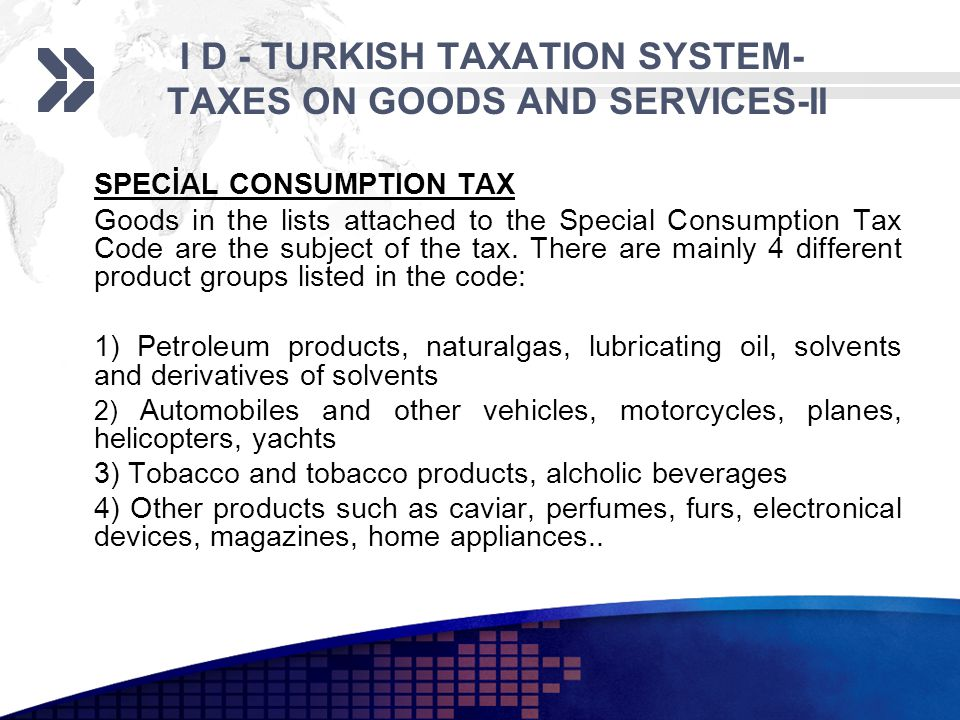 I D - TURKISH TAXATION SYSTEM- TAXES ON GOODS AND SERVICES-II SPECİAL CONSUMPTION TAX Goods in the lists attached to the Special Consumption Tax Code are the subject of the tax.