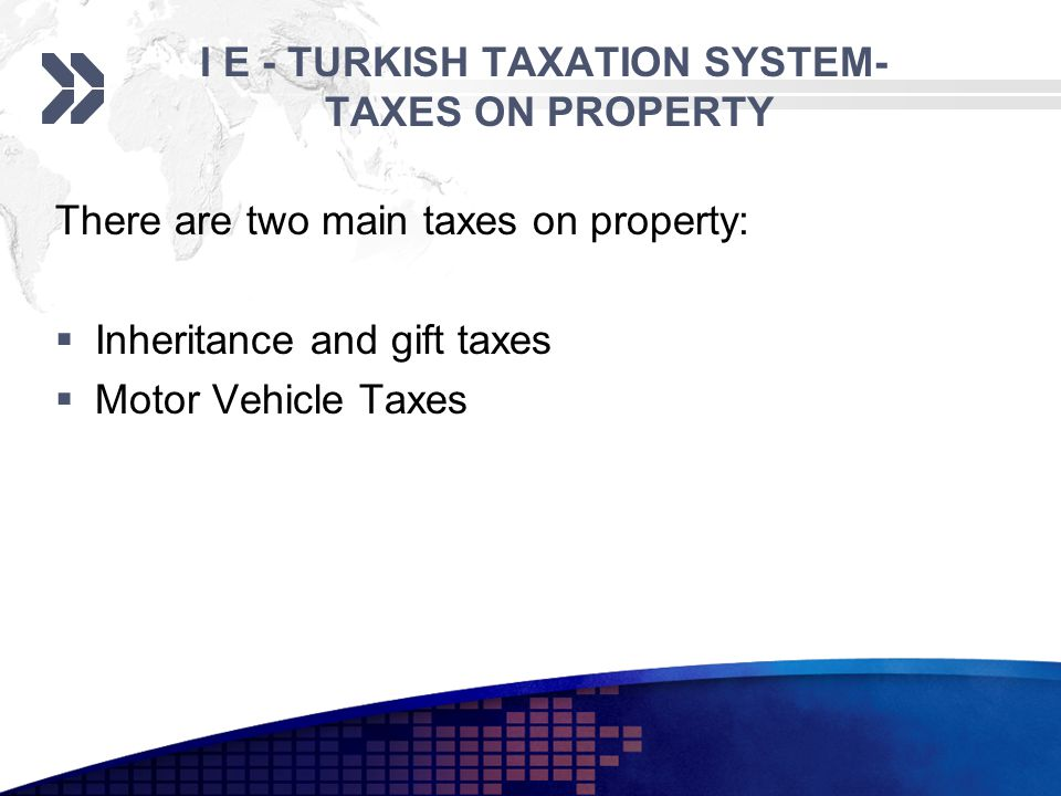 I E - TURKISH TAXATION SYSTEM- TAXES ON PROPERTY There are two main taxes on property: Inheritance and gift taxes Motor Vehicle Taxes