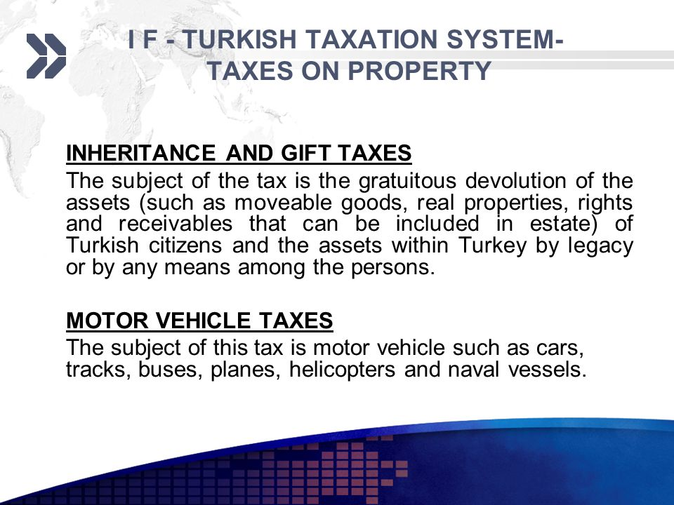 I F - TURKISH TAXATION SYSTEM- TAXES ON PROPERTY INHERITANCE AND GIFT TAXES The subject of the tax is the gratuitous devolution of the assets (such as moveable goods, real properties, rights and receivables that can be included in estate) of Turkish citizens and the assets within Turkey by legacy or by any means among the persons.