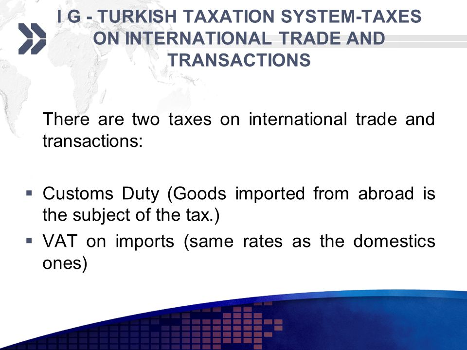 I G - TURKISH TAXATION SYSTEM-TAXES ON INTERNATIONAL TRADE AND TRANSACTIONS There are two taxes on international trade and transactions: Customs Duty (Goods imported from abroad is the subject of the tax.) VAT on imports (same rates as the domestics ones)