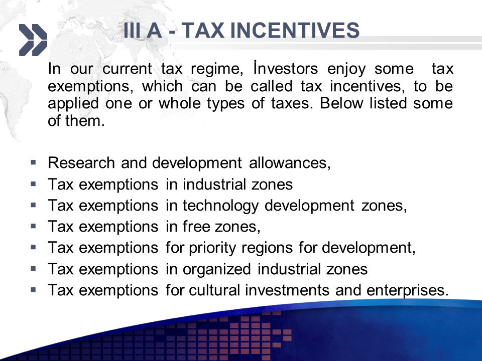 III A - TAX INCENTIVES In our current tax regime, İnvestors enjoy some tax exemptions, which can be called tax incentives, to be applied one or whole types of taxes.