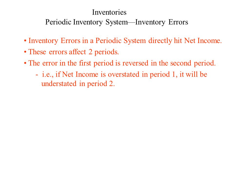 Inventories Periodic Inventory SystemInventory Errors Inventory Errors in a Periodic System directly hit Net Income. These errors affect 2 periods. Th