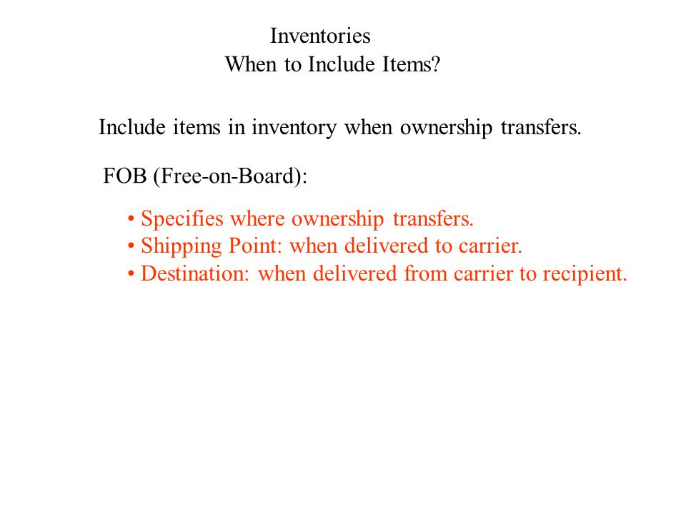 Inventories When to Include Items? Include items in inventory when ownership transfers. FOB (Free-on-Board): Specifies where ownership transfers. Ship