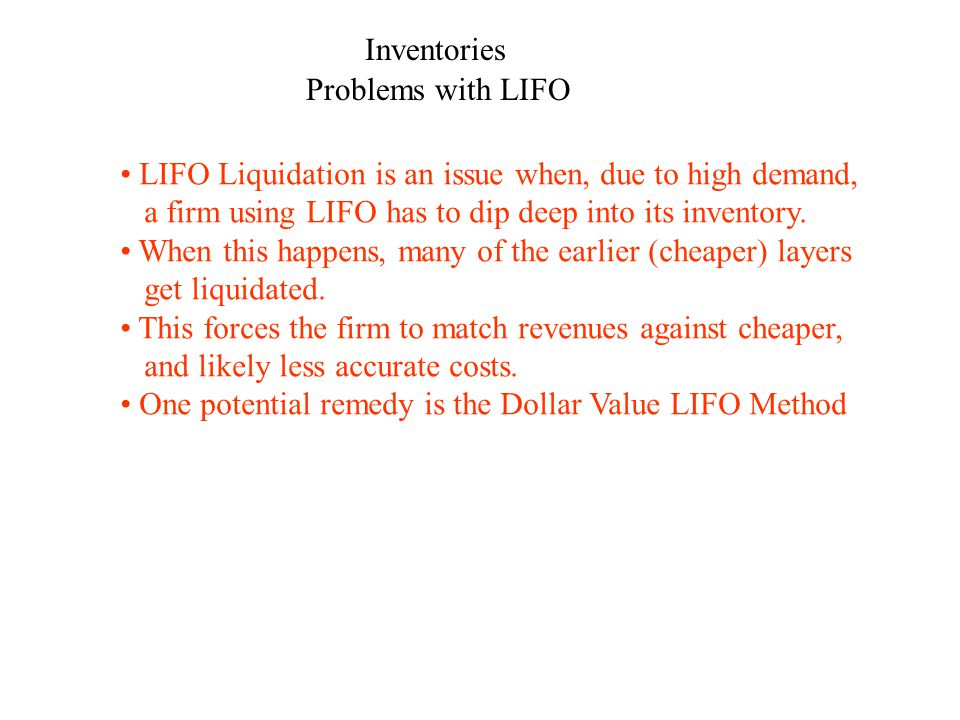 Inventories Problems with LIFO LIFO Liquidation is an issue when, due to high demand, a firm using LIFO has to dip deep into its inventory. When this