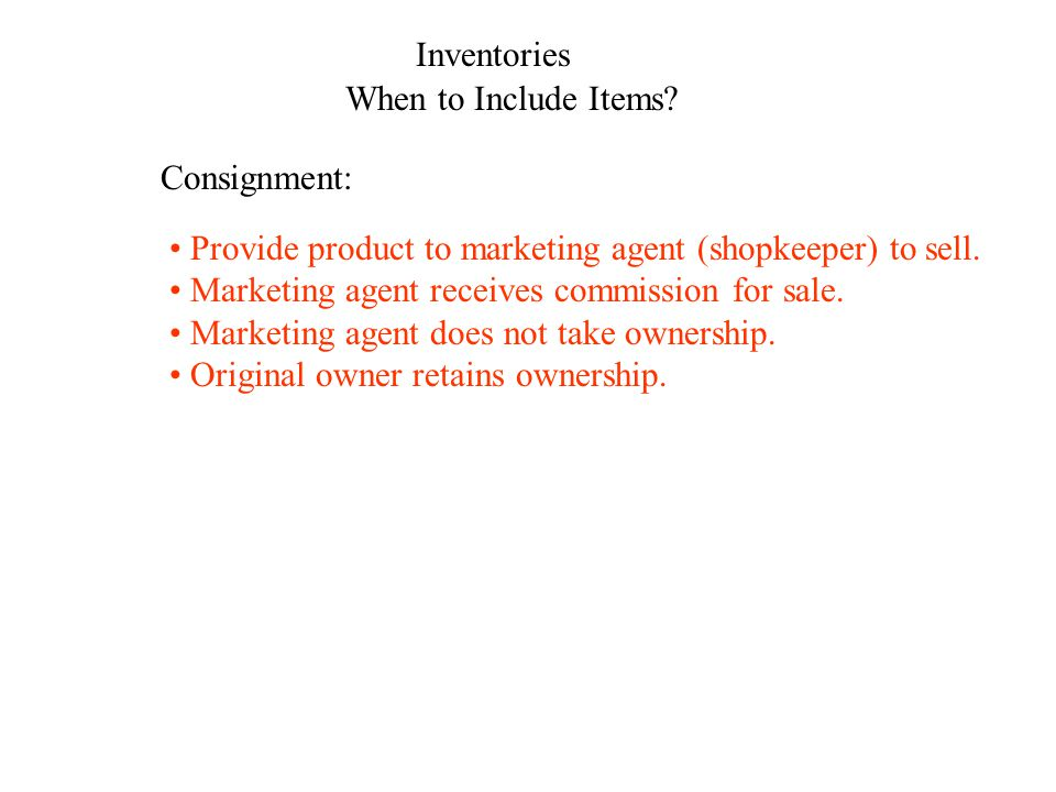 Inventories When to Include Items? Consignment: Provide product to marketing agent (shopkeeper) to sell. Marketing agent receives commission for sale.