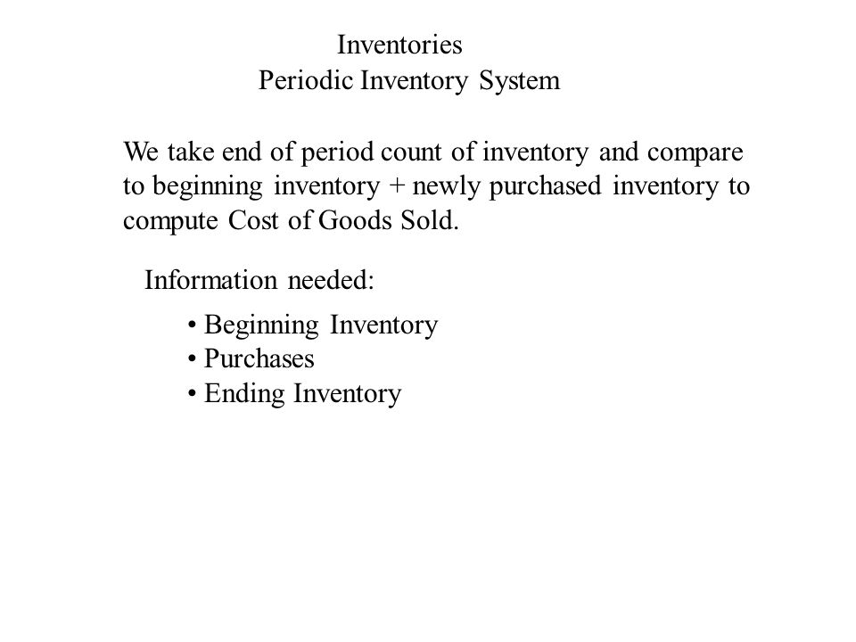 Inventories Periodic Inventory System We take end of period count of inventory and compare to beginning inventory + newly purchased inventory to compu