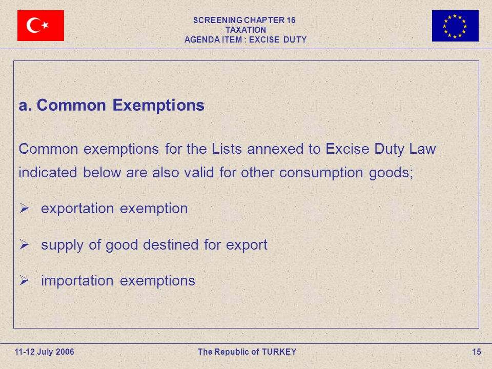 SCREENING CHAPTER 16 TAXATION AGENDA ITEM : EXCISE DUTY 15The Republic of TURKEY11-12 July 2006 a.