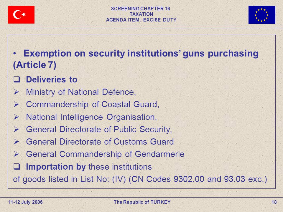 SCREENING CHAPTER 16 TAXATION AGENDA ITEM : EXCISE DUTY 18The Republic of TURKEY Deliveries to Ministry of National Defence, Commandership of Coastal Guard, National Intelligence Organisation, General Directorate of Public Security, General Directorate of Customs Guard General Commandership of Gendarmerie Importation by these institutions of goods listed in List No: (IV) (CN Codes 9302.00 and 93.03 exc.) Exemption on security institutions guns purchasing (Article 7) 11-12 July 2006