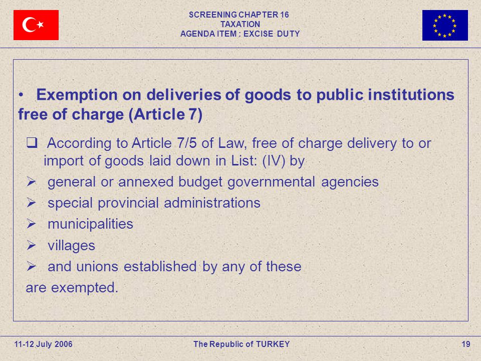 SCREENING CHAPTER 16 TAXATION AGENDA ITEM : EXCISE DUTY 19The Republic of TURKEY According to Article 7/5 of Law, free of charge delivery to or import of goods laid down in List: (IV) by general or annexed budget governmental agencies special provincial administrations municipalities villages and unions established by any of these are exempted.