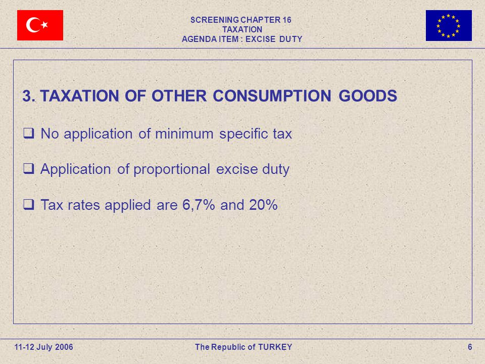 SCREENING CHAPTER 16 TAXATION AGENDA ITEM : EXCISE DUTY 6The Republic of TURKEY11-12 July 2006 3.