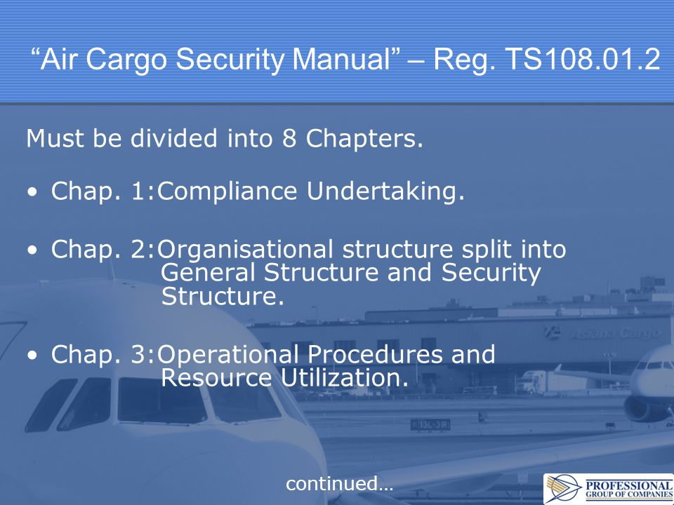 Air Cargo Security Manual – Reg. TS108.01.2 Must be divided into 8 Chapters. Chap. 1:Compliance Undertaking. Chap. 2:Organisational structure split in
