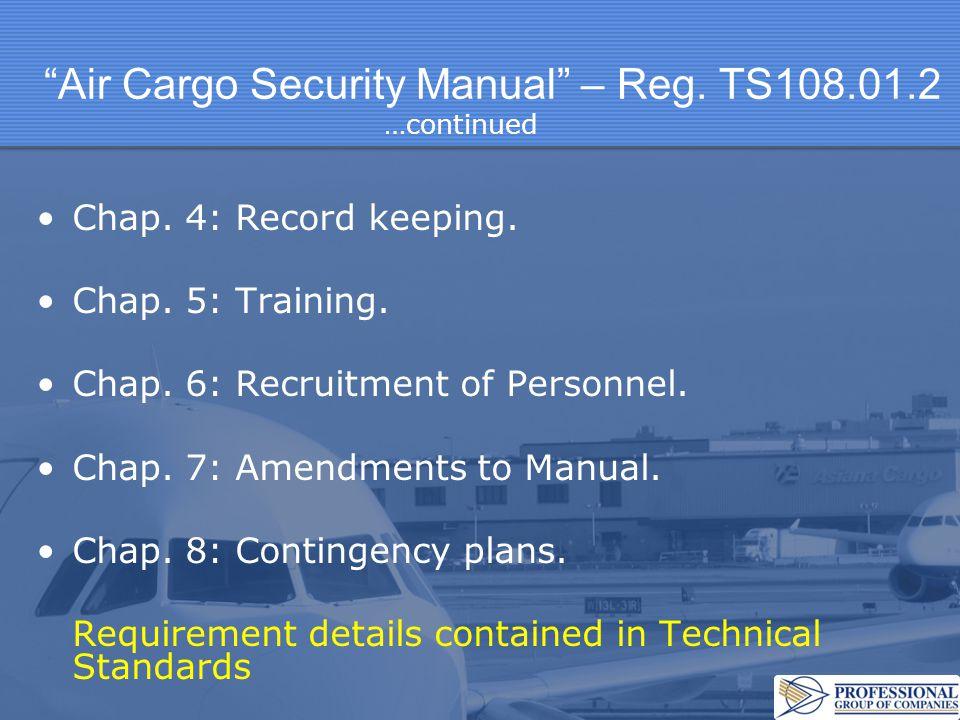 Air Cargo Security Manual – Reg. TS108.01.2 Chap. 4: Record keeping. Chap. 5: Training. Chap. 6: Recruitment of Personnel. Chap. 7: Amendments to Manu