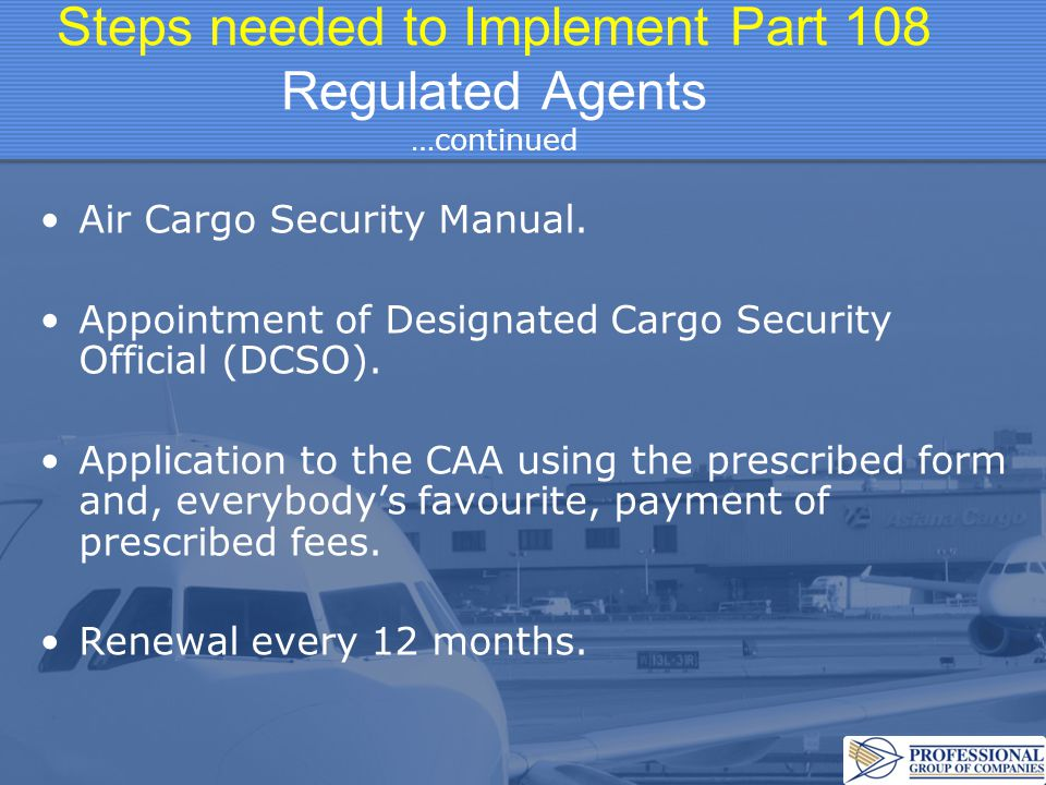Steps needed to Implement Part 108 Regulated Agents …continued Air Cargo Security Manual. Appointment of Designated Cargo Security Official (DCSO). Ap