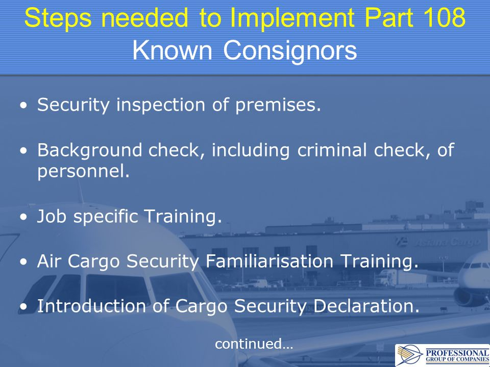 Steps needed to Implement Part 108 Known Consignors Security inspection of premises. Background check, including criminal check, of personnel. Job spe