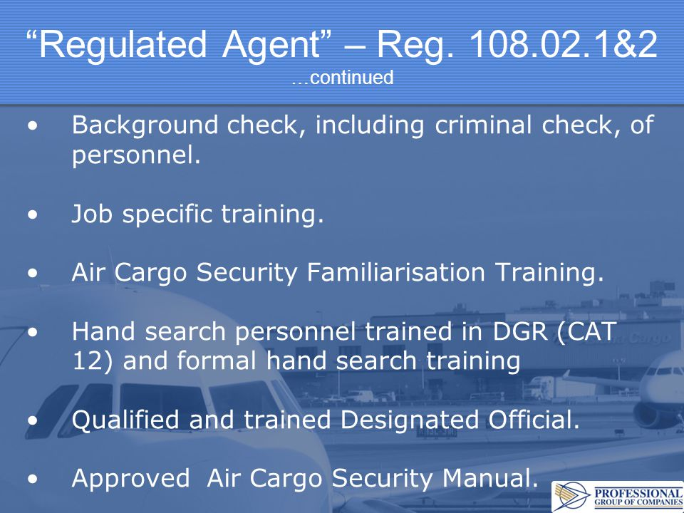 Regulated Agent – Reg. 108.02.1&2 …continued Background check, including criminal check, of personnel. Job specific training. Air Cargo Security Famil
