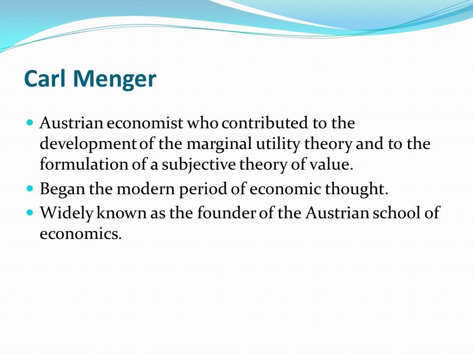 Carl Menger Austrian economist who contributed to the development of the marginal utility theory and to the formulation of a subjective theory of valu
