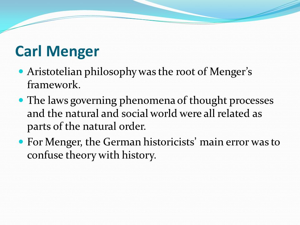 Carl Menger Aristotelian philosophy was the root of Mengers framework. The laws governing phenomena of thought processes and the natural and social wo
