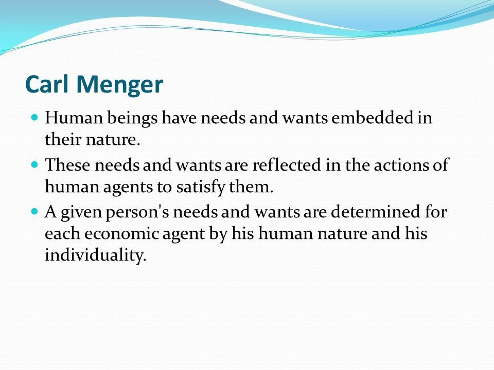 Carl Menger Human beings have needs and wants embedded in their nature. These needs and wants are reflected in the actions of human agents to satisfy