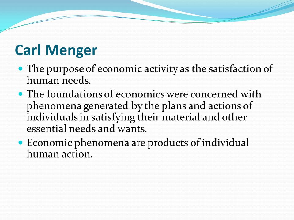 Carl Menger The purpose of economic activity as the satisfaction of human needs. The foundations of economics were concerned with phenomena generated