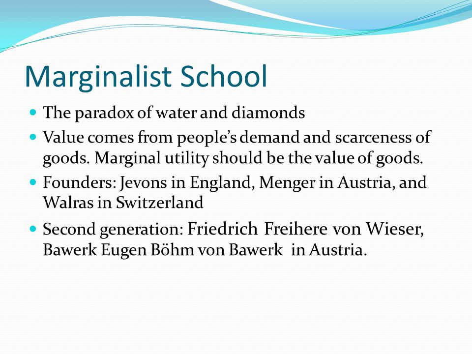 Marginalist School The paradox of water and diamonds Value comes from peoples demand and scarceness of goods. Marginal utility should be the value of