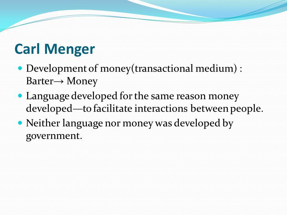 Carl Menger Development of money(transactional medium) : Barter Money Language developed for the same reason money developedto facilitate interactions