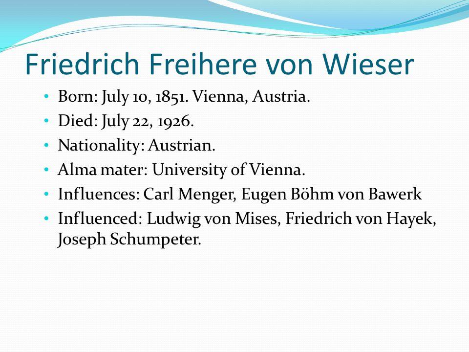 Friedrich Freihere von Wieser Born: July 10, 1851. Vienna, Austria. Died: July 22, 1926. Nationality: Austrian. Alma mater: University of Vienna. Infl