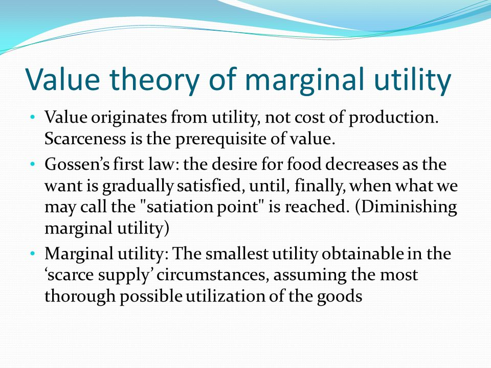 Value theory of marginal utility Value originates from utility, not cost of production. Scarceness is the prerequisite of value. Gossens first law: th
