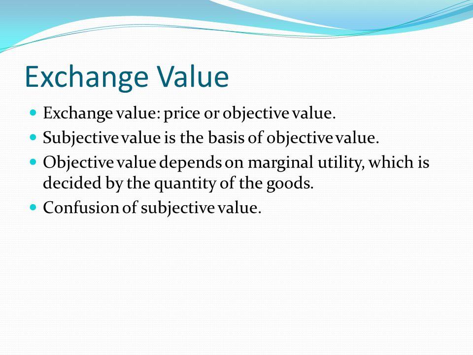 Exchange Value Exchange value: price or objective value. Subjective value is the basis of objective value. Objective value depends on marginal utility