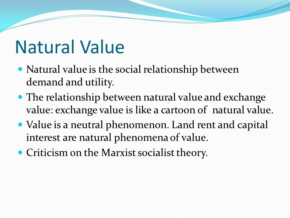Natural Value Natural value is the social relationship between demand and utility. The relationship between natural value and exchange value: exchange