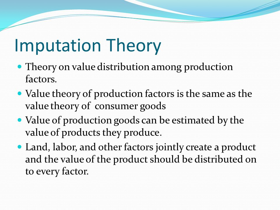 Imputation Theory Theory on value distribution among production factors. Value theory of production factors is the same as the value theory of consume