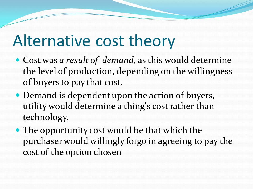 Alternative cost theory Cost was a result of demand, as this would determine the level of production, depending on the willingness of buyers to pay th