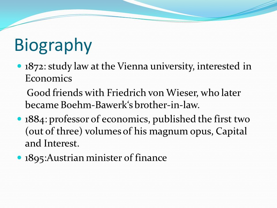 Biography 1872: study law at the Vienna university, interested in Economics Good friends with Friedrich von Wieser, who later became Boehm-Bawerks bro