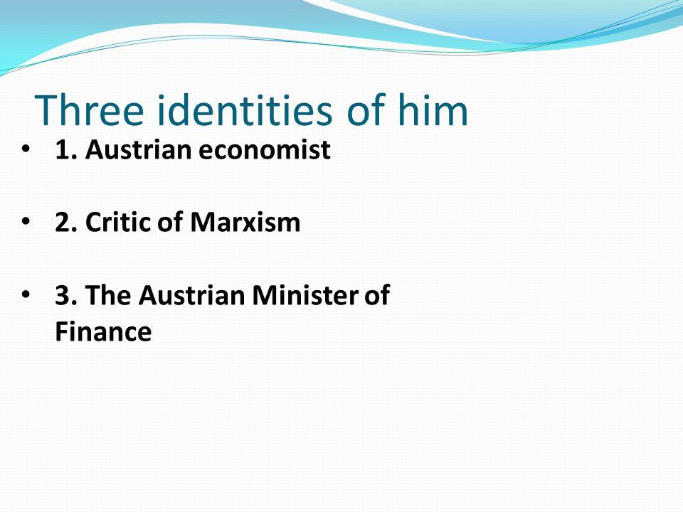 Three identities of him 1. Austrian economist 2. Critic of Marxism 3. The Austrian Minister of Finance