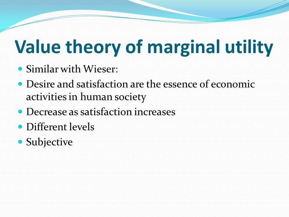 Value theory of marginal utility Similar with Wieser: Desire and satisfaction are the essence of economic activities in human society Decrease as sati