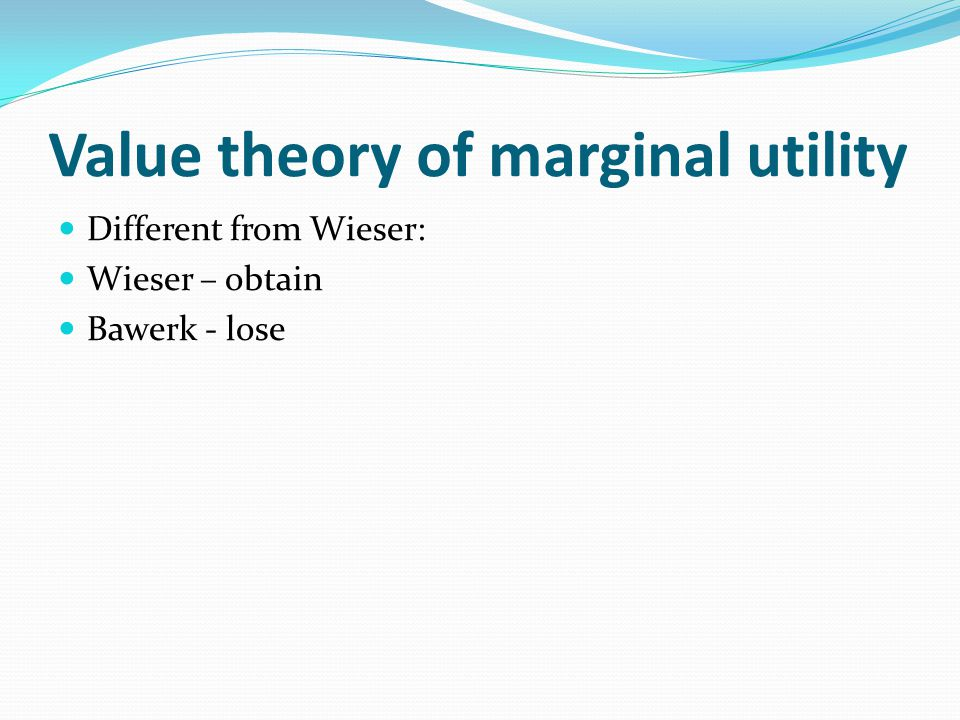 Value theory of marginal utility Different from Wieser: Wieser – obtain Bawerk - lose