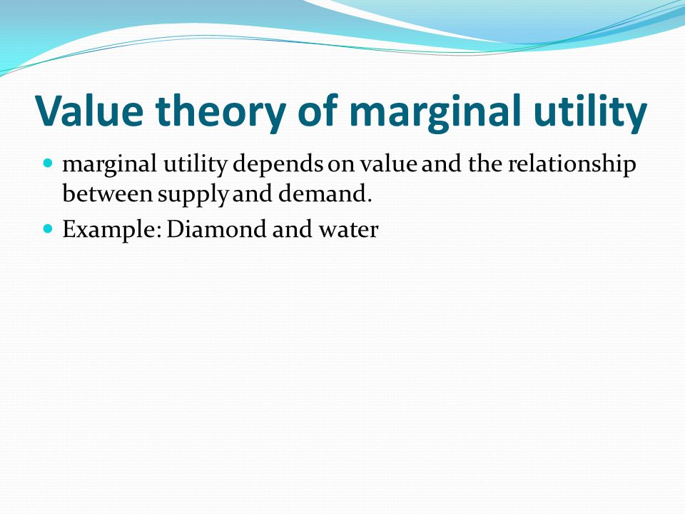Value theory of marginal utility marginal utility depends on value and the relationship between supply and demand. Example: Diamond and water