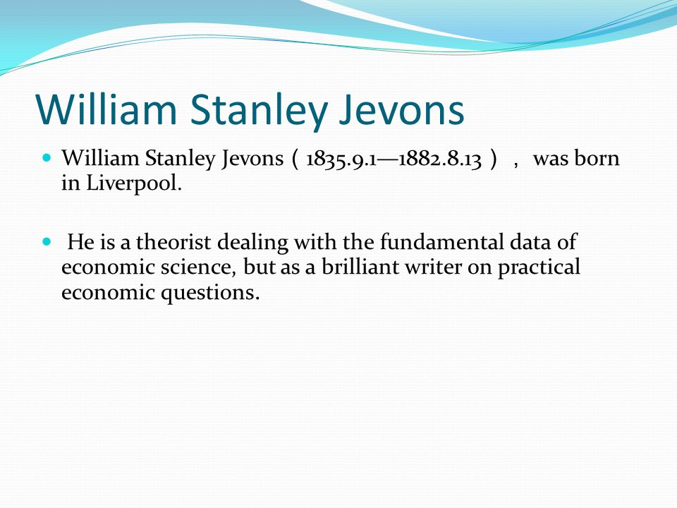 William Stanley Jevons William Stanley Jevons 1835.9.11882.8.13 was born in Liverpool. He is a theorist dealing with the fundamental data of economic
